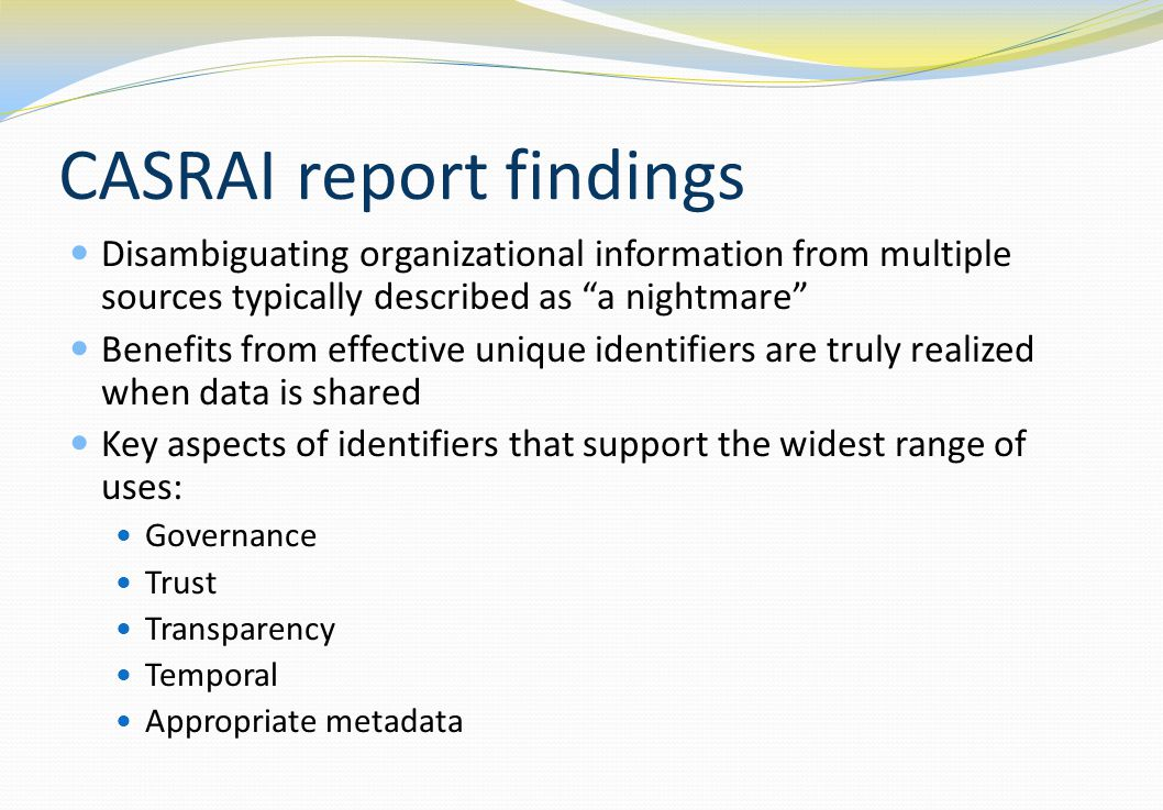 CASRAI report findings Disambiguating organizational information from multiple sources typically described as a nightmare Benefits from effective unique identifiers are truly realized when data is shared Key aspects of identifiers that support the widest range of uses: Governance Trust Transparency Temporal Appropriate metadata