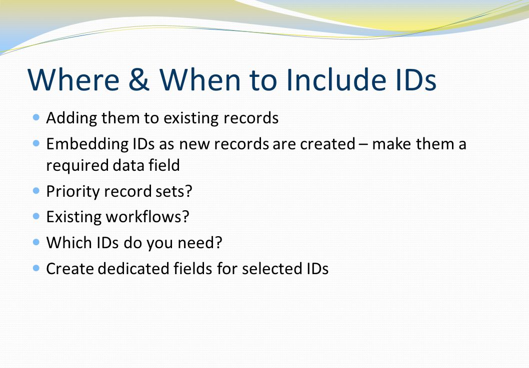 Where & When to Include IDs Adding them to existing records Embedding IDs as new records are created – make them a required data field Priority record sets.