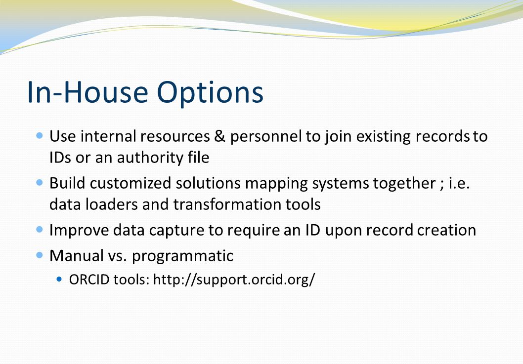 In-House Options Use internal resources & personnel to join existing records to IDs or an authority file Build customized solutions mapping systems together ; i.e.