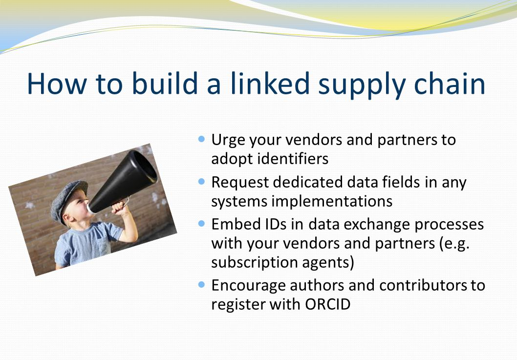 How to build a linked supply chain Urge your vendors and partners to adopt identifiers Request dedicated data fields in any systems implementations Embed IDs in data exchange processes with your vendors and partners (e.g.
