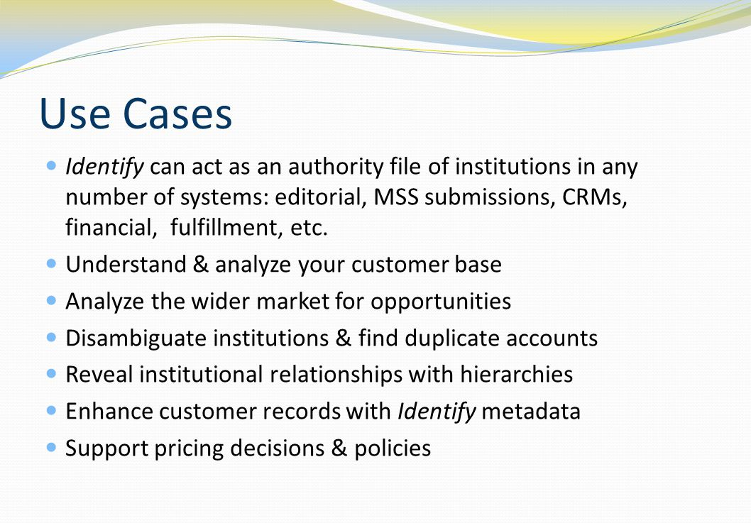 Use Cases Identify can act as an authority file of institutions in any number of systems: editorial, MSS submissions, CRMs, financial, fulfillment, etc.