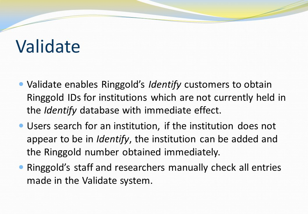 Validate Validate enables Ringgold's Identify customers to obtain Ringgold IDs for institutions which are not currently held in the Identify database with immediate effect.