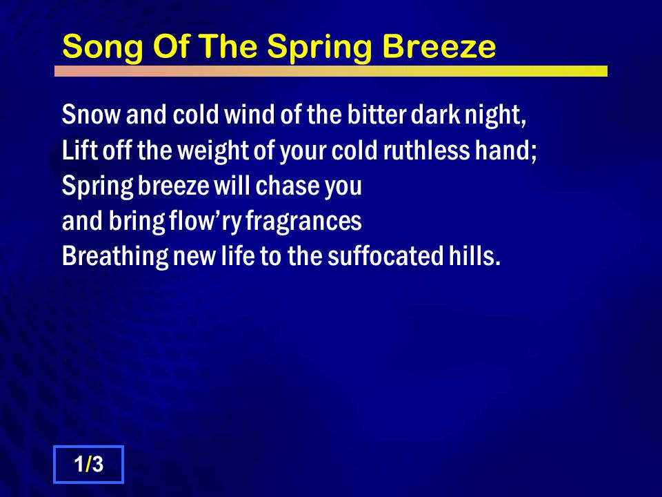 Song Of The Spring Breeze Snow and cold wind of the bitter dark night, Lift off the weight of your cold ruthless hand; Spring breeze will chase you and bring flow'ry fragrances Breathing new life to the suffocated hills.