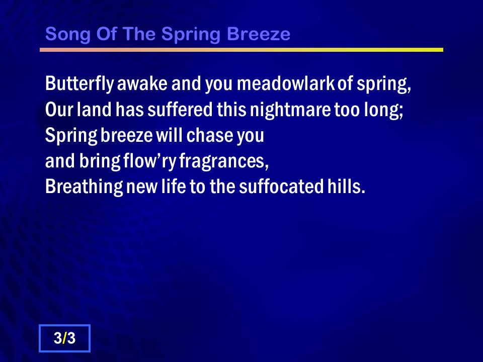 Song Of The Spring Breeze Butterfly awake and you meadowlark of spring, Our land has suffered this nightmare too long; Spring breeze will chase you and bring flow'ry fragrances, Breathing new life to the suffocated hills.