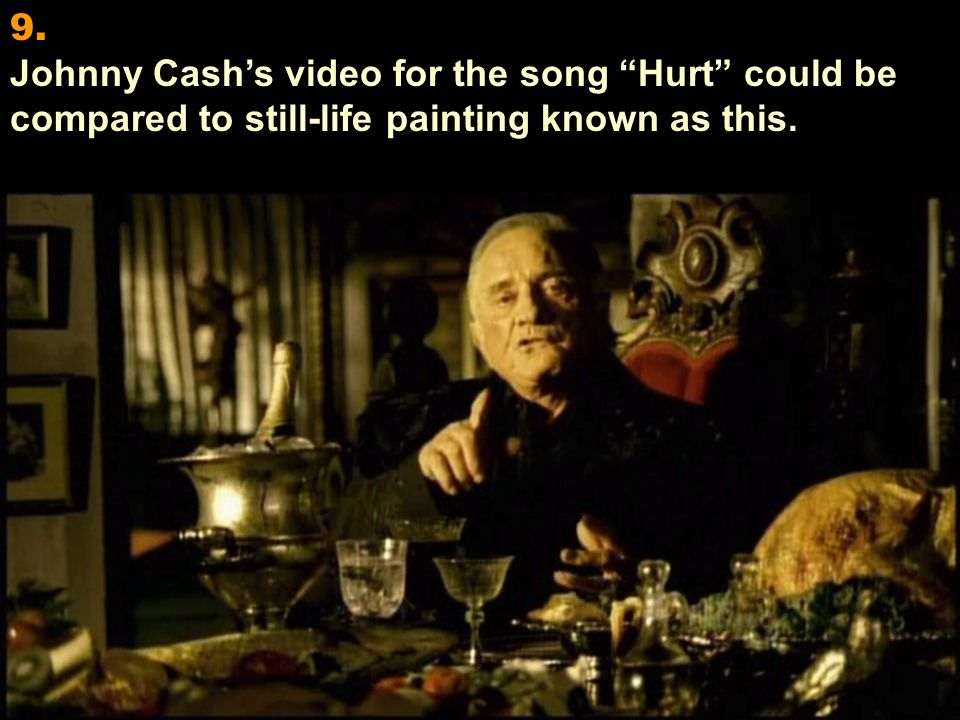 9. Johnny Cash's video for the song Hurt could be compared to still-life painting known as this.