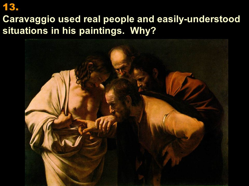 13. Caravaggio used real people and easily-understood situations in his paintings. Why
