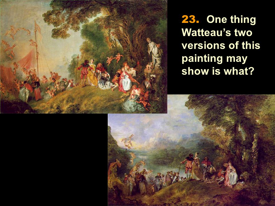 23. One thing Watteau's two versions of this painting may show is what