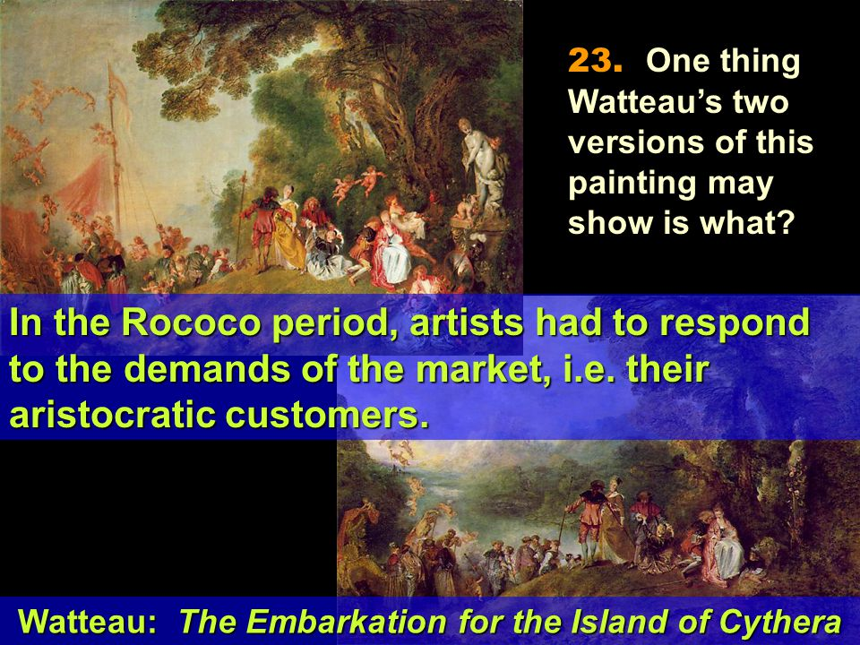 Watteau: The Embarkation for the Island of Cythera In the Rococo period, artists had to respond to the demands of the market, i.e.