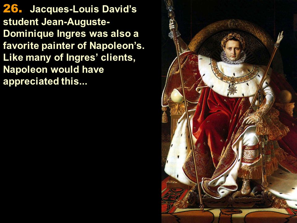 26. Jacques-Louis David's student Jean-Auguste- Dominique Ingres was also a favorite painter of Napoleon's. Like many of Ingres' clients, Napoleon wou