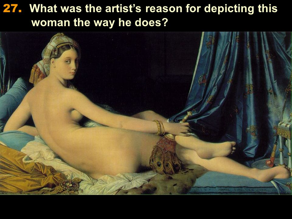 27. What was the artist's reason for depicting this woman the way he does
