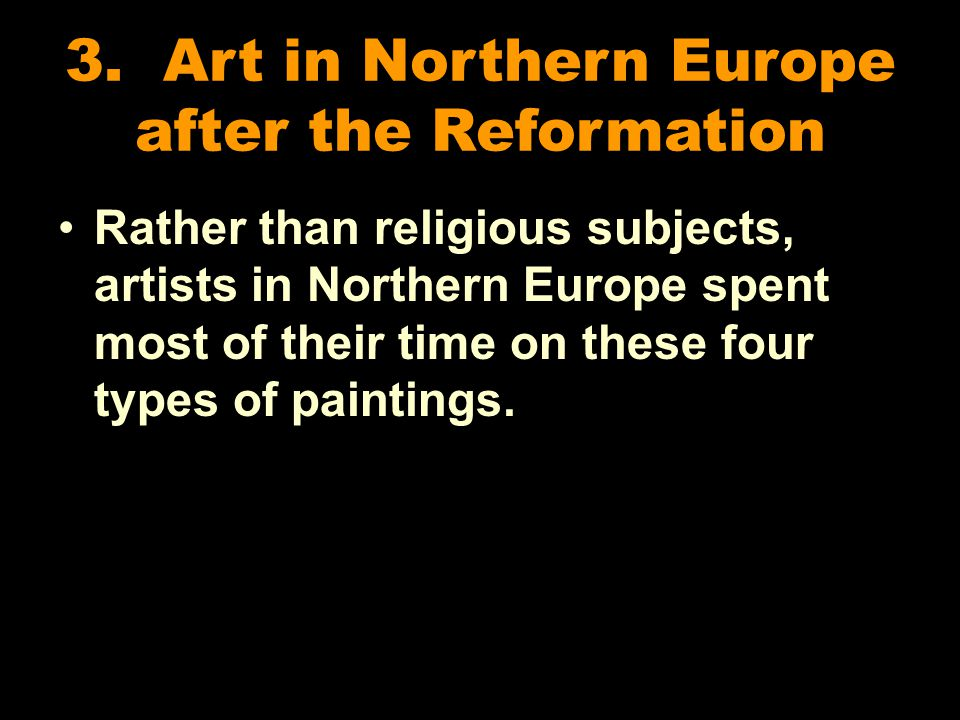 3. Art in Northern Europe after the Reformation Rather than religious subjects, artists in Northern Europe spent most of their time on these four type
