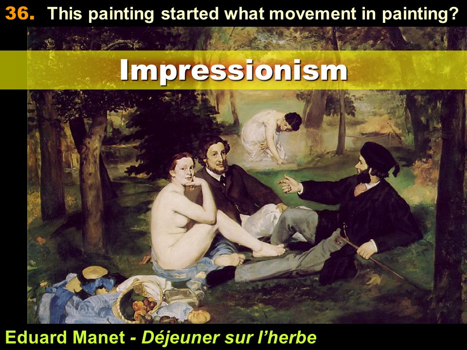 Eduard Manet - Déjeuner sur l'herbe 36. This painting started what movement in painting?Impressionism
