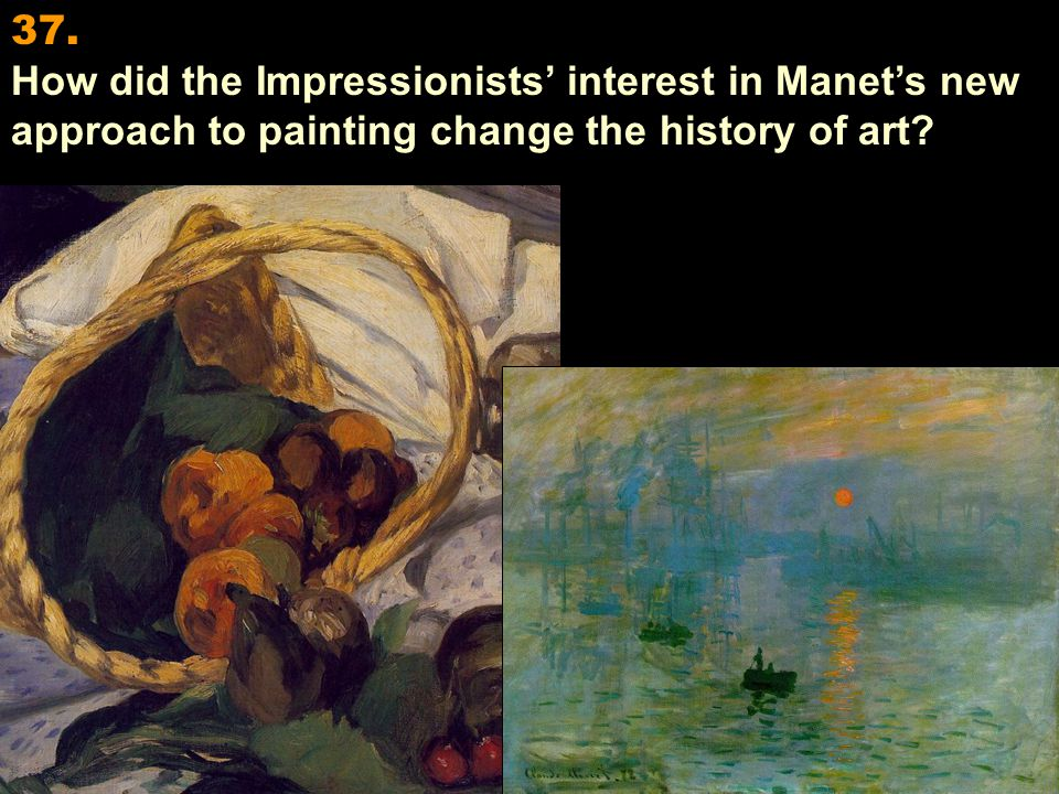 37. How did the Impressionists' interest in Manet's new approach to painting change the history of art?