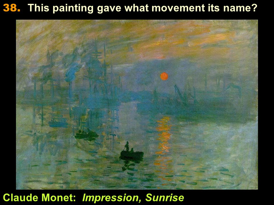 Claude Monet: Impression, Sunrise 38. This painting gave what movement its name