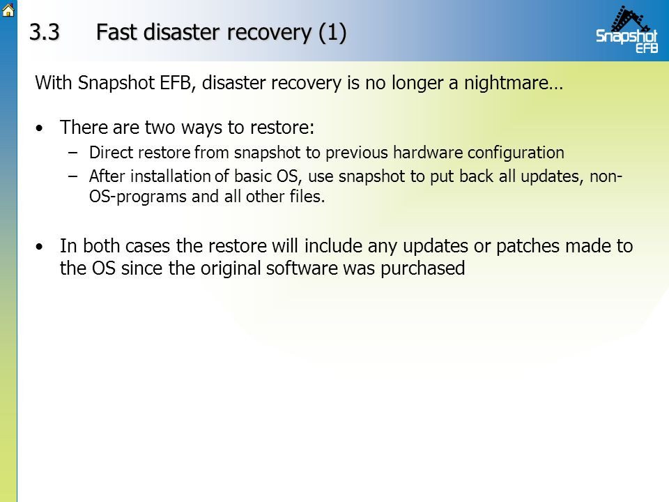 3.3Fast disaster recovery (1) There are two ways to restore: –Direct restore from snapshot to previous hardware configuration –After installation of basic OS, use snapshot to put back all updates, non- OS-programs and all other files.