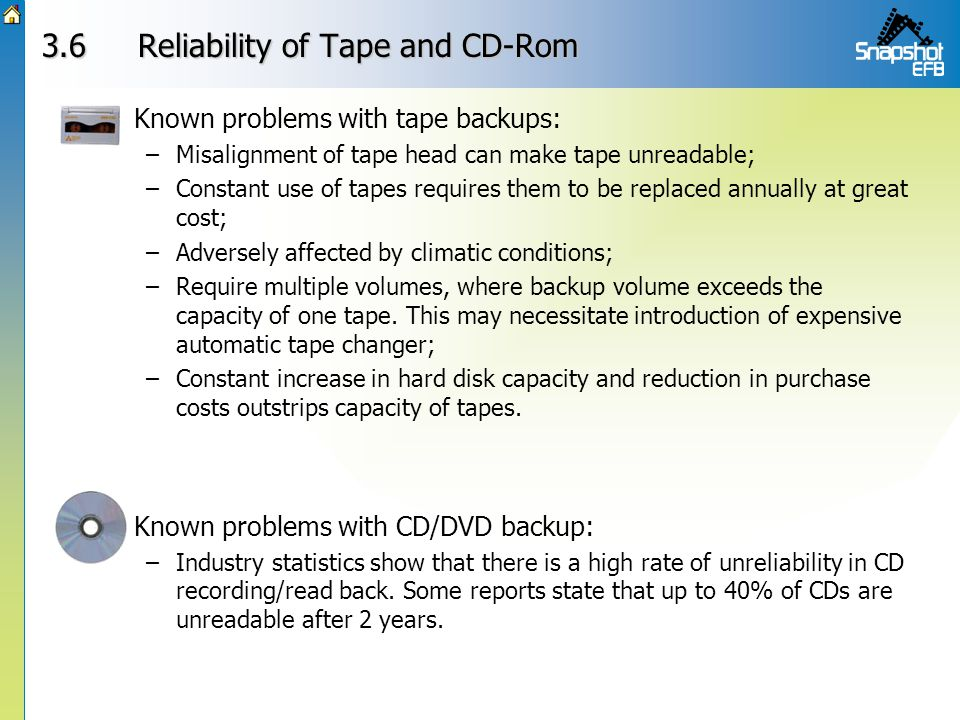 3.6Reliability of Tape and CD-Rom Known problems with CD/DVD backup: –Industry statistics show that there is a high rate of unreliability in CD record