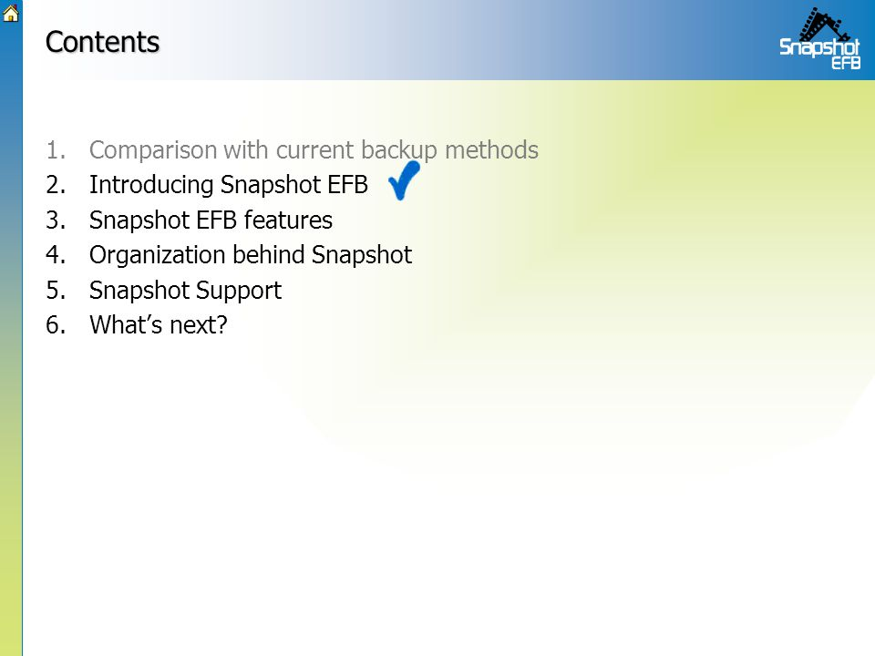 Contents 1.Comparison with current backup methods 2.Introducing Snapshot EFB 3.Snapshot EFB features 4.Organization behind Snapshot 5.Snapshot Support 6.What's next?