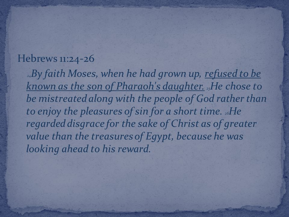 Hebrews 11:24-26 24 By faith Moses, when he had grown up, refused to be known as the son of Pharaoh s daughter.