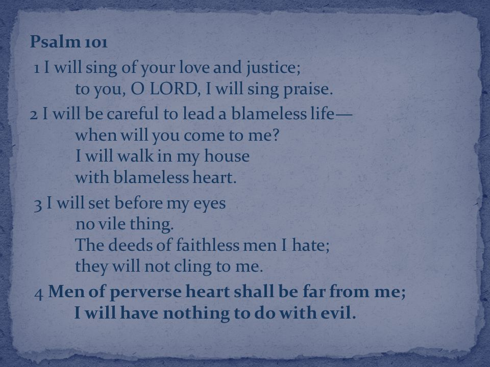 Psalm 101 1 I will sing of your love and justice; to you, O LORD, I will sing praise.