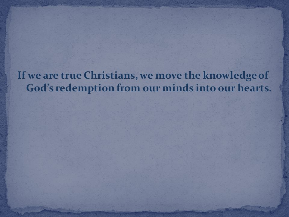 If we are true Christians, we move the knowledge of God's redemption from our minds into our hearts.