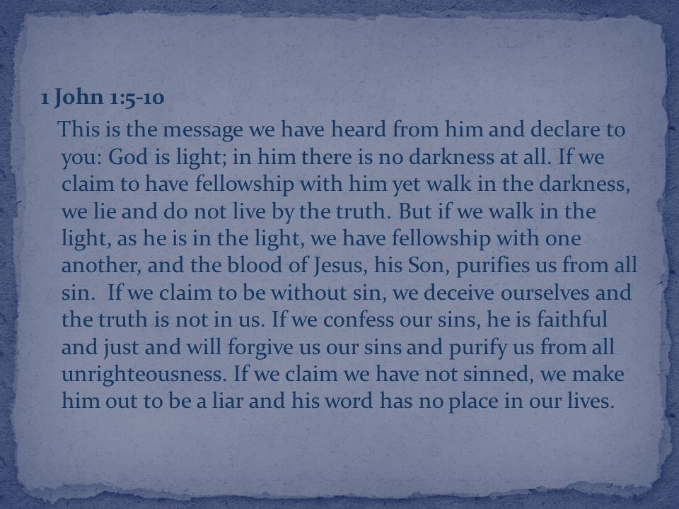 1 John 1:5-10 This is the message we have heard from him and declare to you: God is light; in him there is no darkness at all.