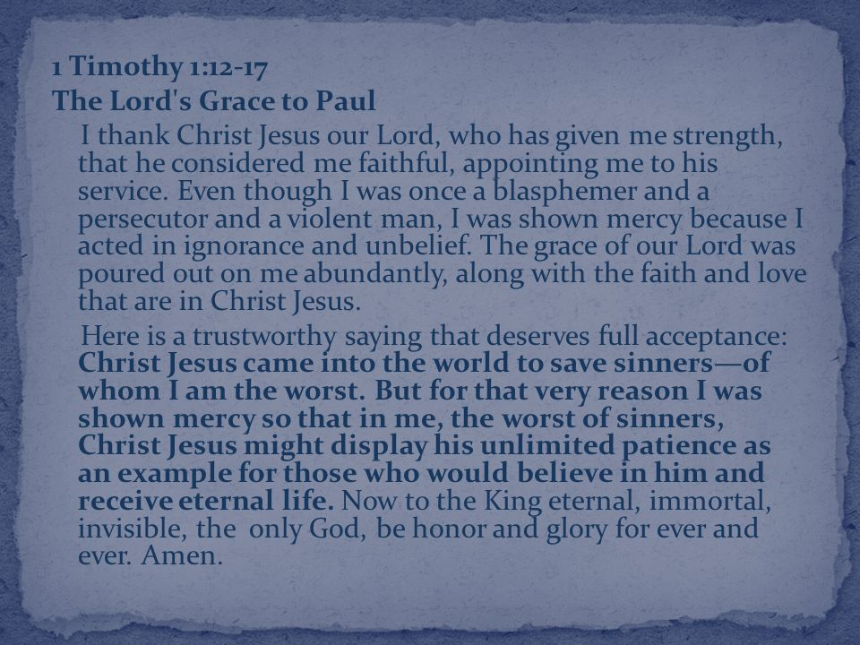 1 Timothy 1:12-17 The Lord s Grace to Paul I thank Christ Jesus our Lord, who has given me strength, that he considered me faithful, appointing me to his service.