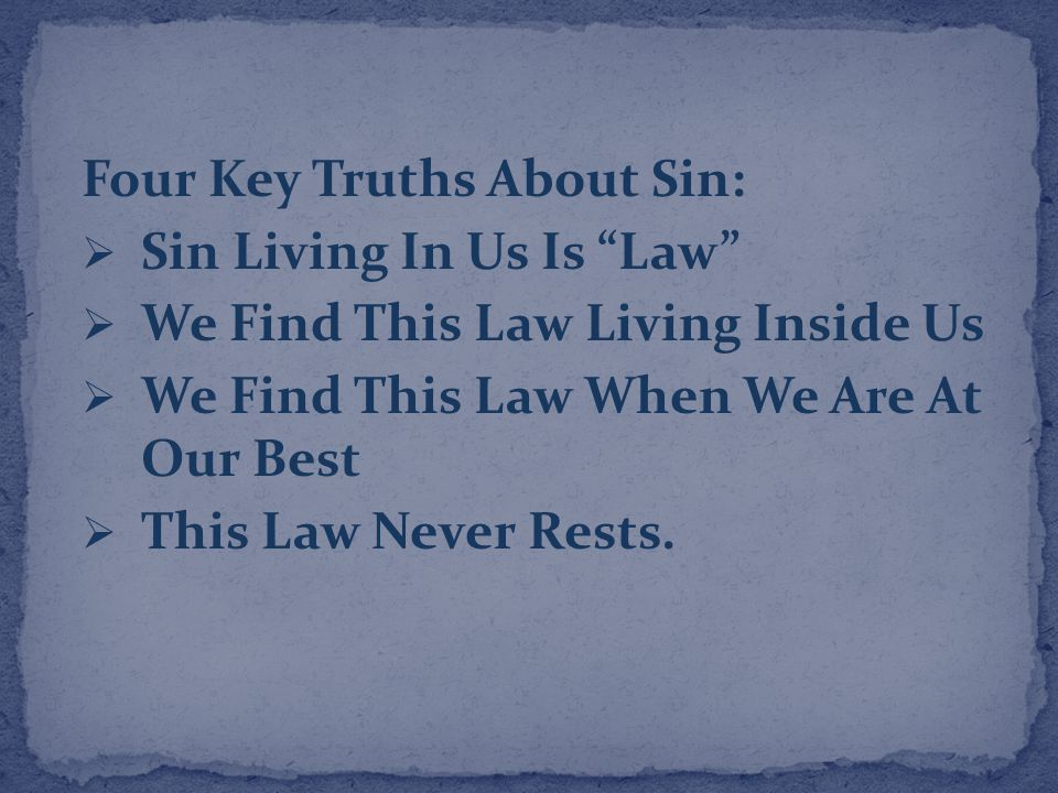 Four Key Truths About Sin:  Sin Living In Us Is Law  We Find This Law Living Inside Us  We Find This Law When We Are At Our Best  This Law Never Rests.