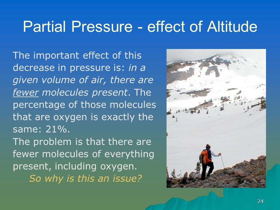 24 Partial Pressure - effect of Altitude The important effect of this decrease in pressure is: in a given volume of air, there are fewer molecules present.