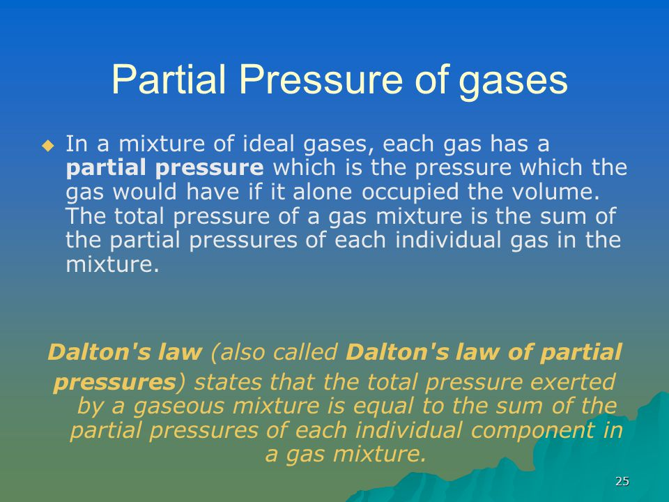25 Partial Pressure of gases   In a mixture of ideal gases, each gas has a partial pressure which is the pressure which the gas would have if it alone occupied the volume.