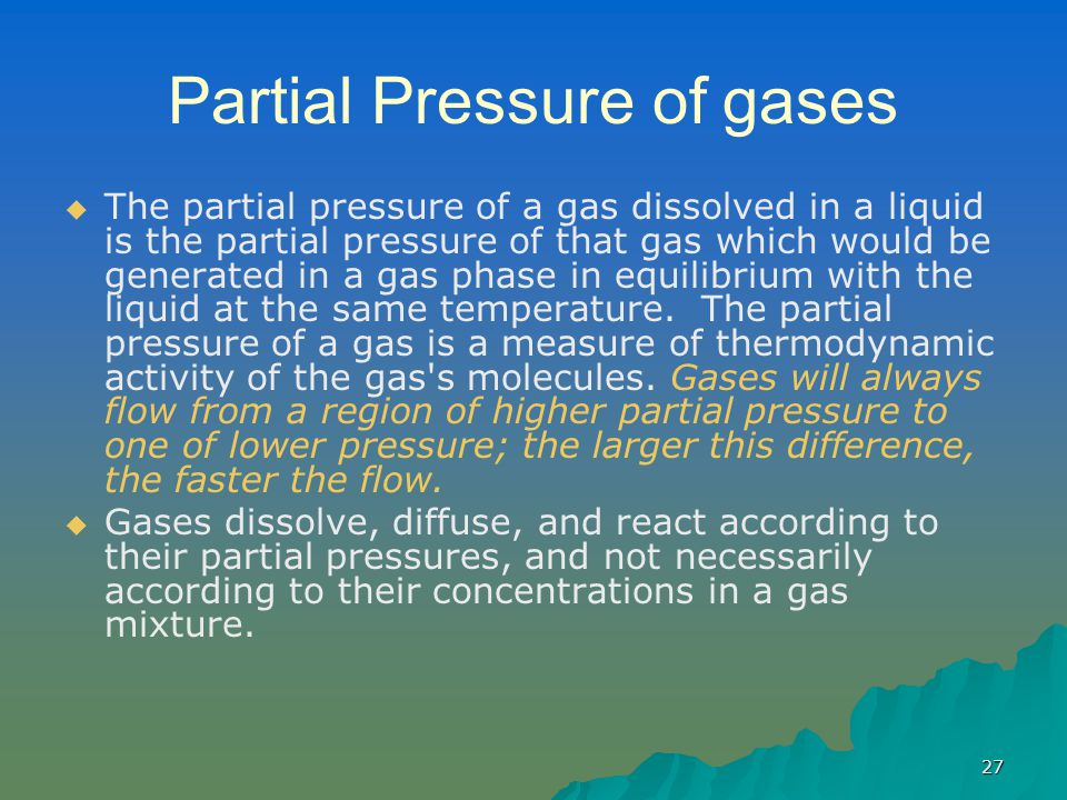27 Partial Pressure of gases   The partial pressure of a gas dissolved in a liquid is the partial pressure of that gas which would be generated in a