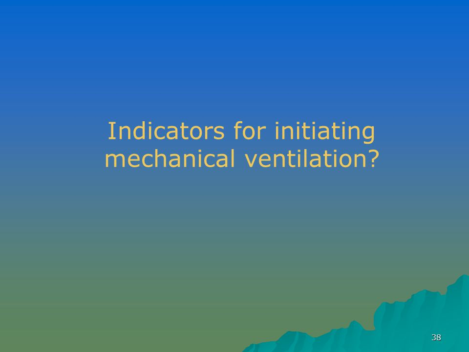 38 Indicators for initiating mechanical ventilation?