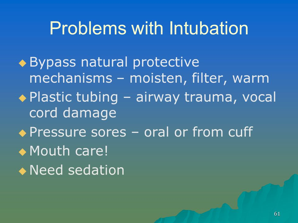 61 Problems with Intubation   Bypass natural protective mechanisms – moisten, filter, warm   Plastic tubing – airway trauma, vocal cord damage   Pressure sores – oral or from cuff   Mouth care.
