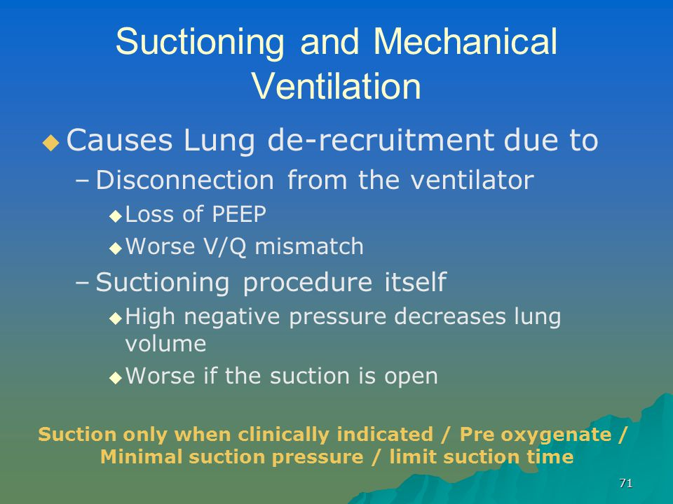 71 Suctioning and Mechanical Ventilation   Causes Lung de-recruitment due to – –Disconnection from the ventilator   Loss of PEEP   Worse V/Q mis