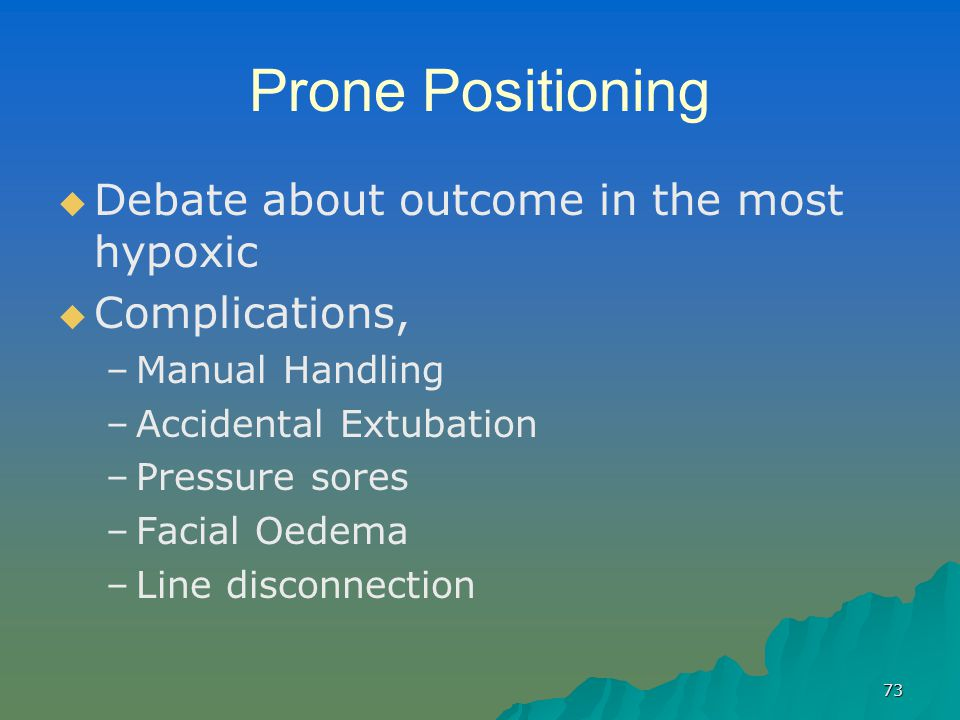 73 Prone Positioning   Debate about outcome in the most hypoxic   Complications, – –Manual Handling – –Accidental Extubation – –Pressure sores – –Facial Oedema – –Line disconnection