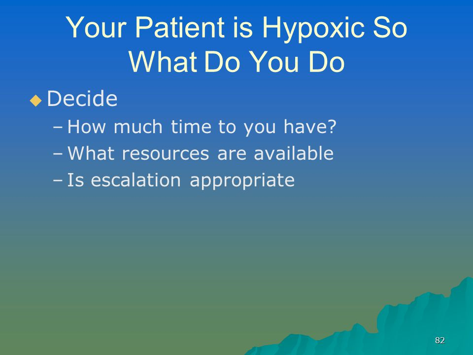 82 Your Patient is Hypoxic So What Do You Do   Decide – –How much time to you have? – –What resources are available – –Is escalation appropriate