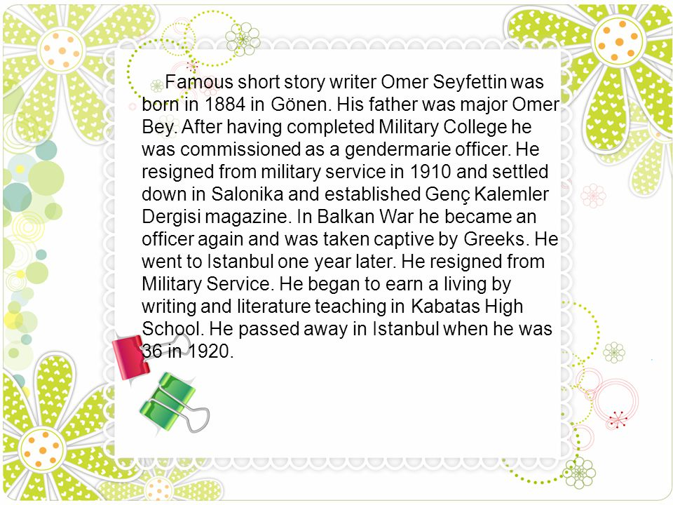 Famous short story writer Omer Seyfettin was born in 1884 in Gönen. His father was major Omer Bey. After having completed Military College he was comm
