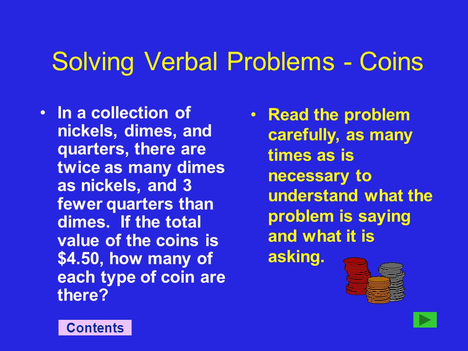 Solving Verbal Problems - Coins Read the problem carefully, as many times as is necessary to understand what the problem is saying and what it is asking.