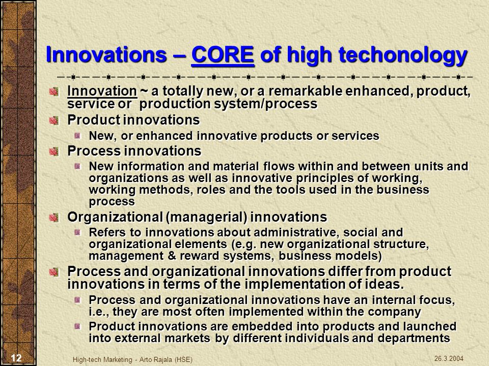 26.3.2004 High-tech Marketing - Arto Rajala (HSE) 12 Innovations – CORE of high techonology Innovation ~ a totally new, or a remarkable enhanced, prod