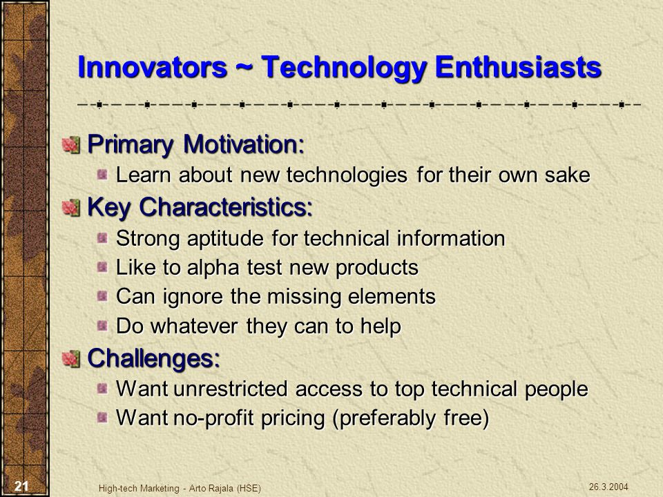 26.3.2004 High-tech Marketing - Arto Rajala (HSE) 21 Innovators ~ Technology Enthusiasts Primary Motivation: Learn about new technologies for their ow