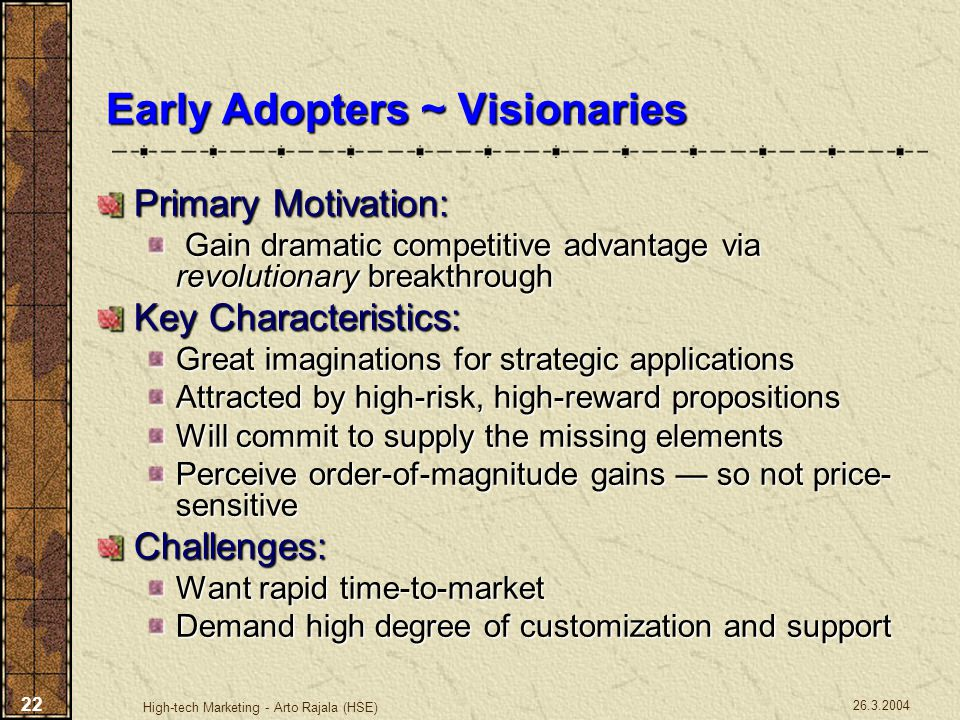 26.3.2004 High-tech Marketing - Arto Rajala (HSE) 22 Early Adopters ~ Visionaries Primary Motivation: Gain dramatic competitive advantage via revoluti