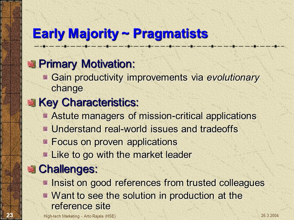 26.3.2004 High-tech Marketing - Arto Rajala (HSE) 23 Early Majority ~ Pragmatists Primary Motivation: Gain productivity improvements via evolutionary