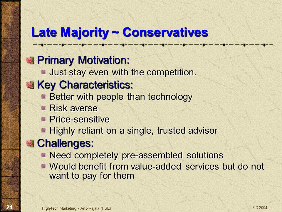 26.3.2004 High-tech Marketing - Arto Rajala (HSE) 24 Late Majority ~ Conservatives Primary Motivation: Just stay even with the competition. Key Charac