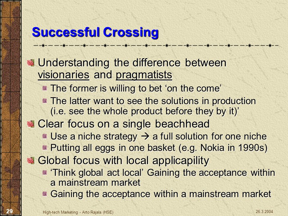 26.3.2004 High-tech Marketing - Arto Rajala (HSE) 29 Successful Crossing Understanding the difference between visionaries and pragmatists The former i
