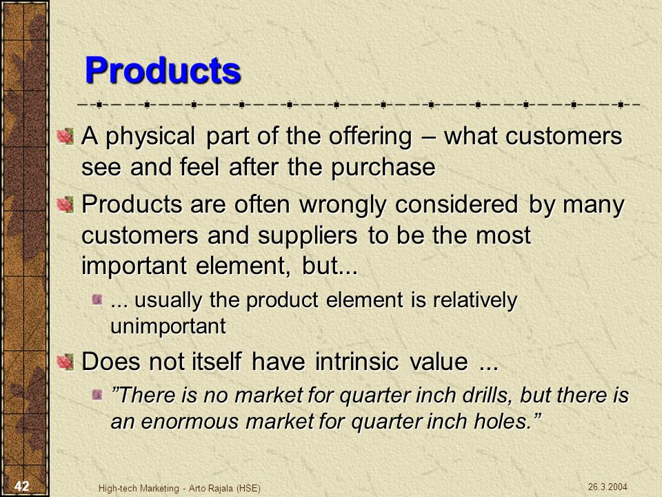 26.3.2004 High-tech Marketing - Arto Rajala (HSE) 42 Products A physical part of the offering – what customers see and feel after the purchase Product