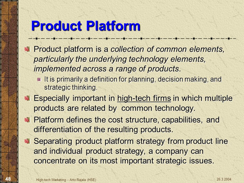 26.3.2004 High-tech Marketing - Arto Rajala (HSE) 48 Product Platform Product platform is a collection of common elements, particularly the underlying