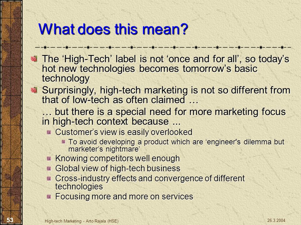 26.3.2004 High-tech Marketing - Arto Rajala (HSE) 53 What does this mean? The 'High-Tech' label is not 'once and for all', so today's hot new technolo