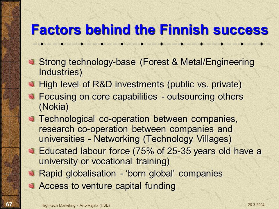 26.3.2004 High-tech Marketing - Arto Rajala (HSE) 67 Factors behind the Finnish success Strong technology-base (Forest & Metal/Engineering Industries)