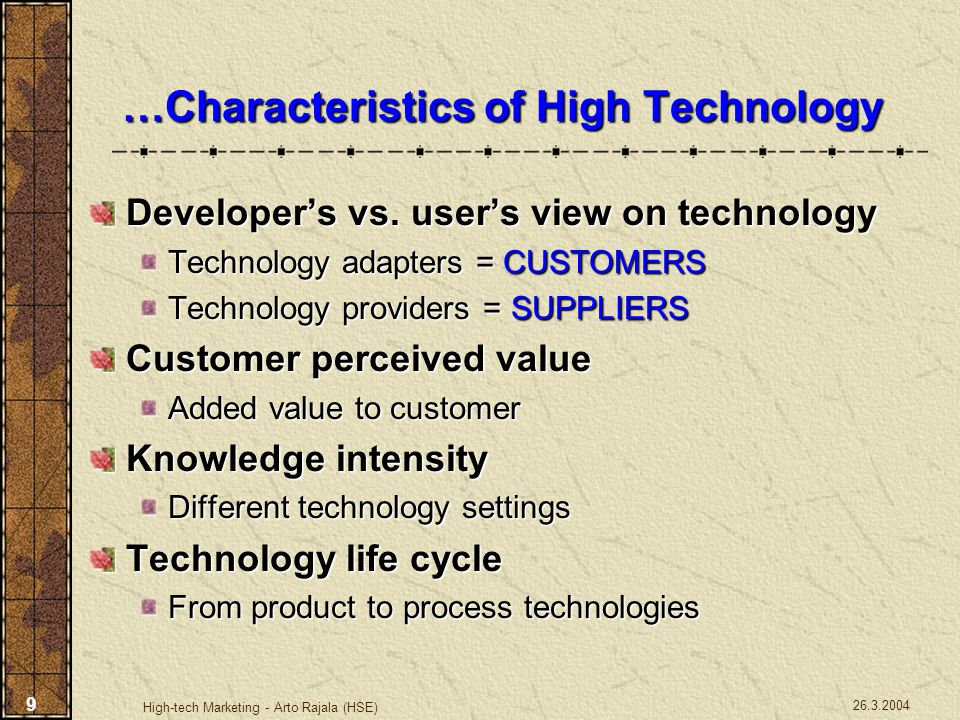 26.3.2004 High-tech Marketing - Arto Rajala (HSE) 10 A Definition of High-Tech … … from Marketing Point of View High-tech is that of the leading-edge technology involving a high level of knowledge intensity, which enhances the value of the product or process to the customer in the sense that it provides better quality, lower costs, or it makes the use of the object easier compared to the old technology