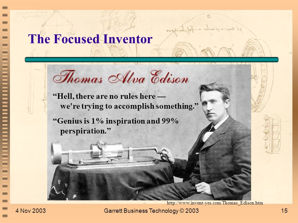 4 Nov 2003Garrett Business Technology © 200314 The Focused Inventor Phonograph Reliable Incandescent Light bulb Carbon Telephone Transmitter Motion Picture Camera … (1093 patents) http://www.invent-yes.com/Thomas_Edison.htm