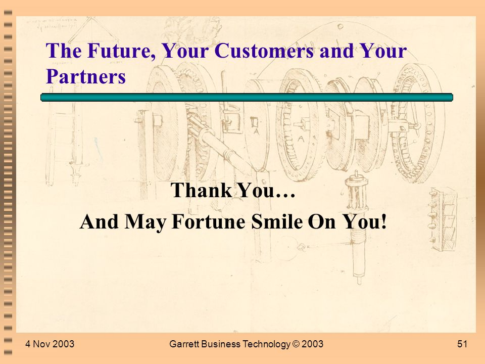 4 Nov 2003Garrett Business Technology © 200350 Journaling Exercise: The Relationship I Want to Have With Customers and Partners in My Future Inventing the future could be lonely work, but you will certainly need resources and allies.
